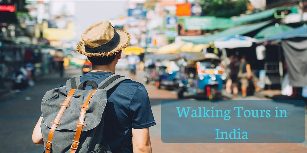 8 Best Walking Tours in India You Must Not Miss!