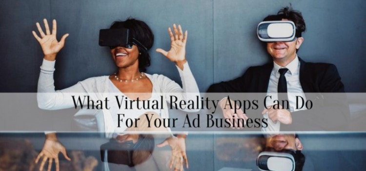 What Virtual Reality Apps Can Do For Your Ad Business